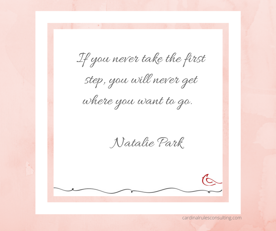 If you never take the first step you will never get where you want to go